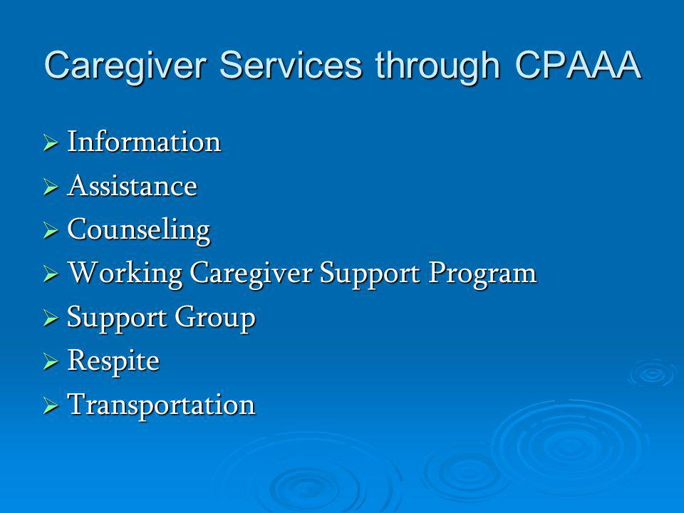 Caregiver Services through CPAAA Information Information Assistance Assistance Counseling Counseling Working Caregiver Support Program Working Caregiver Support Program Support Group Support Group Respite Respite Transportation Transportation