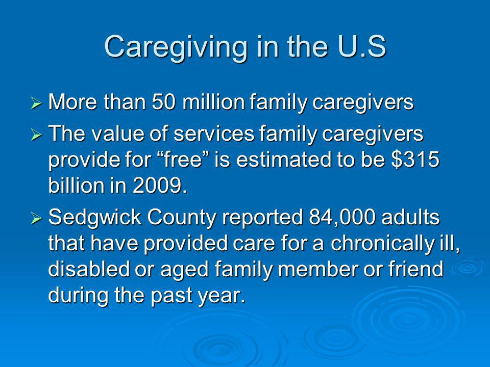 Caregiving in the U.S More than 50 million family caregivers More than 50 million family caregivers The value of services family caregivers provide for free is estimated to be $315 billion in 2009.
