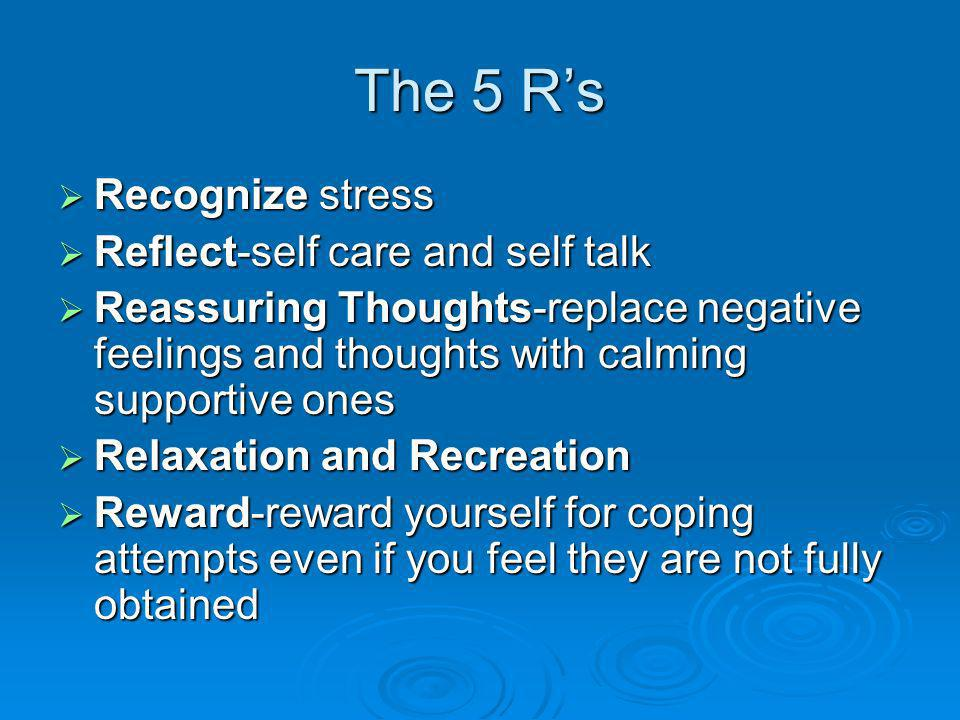 The 5 Rs Recognize stress Recognize stress Reflect-self care and self talk Reflect-self care and self talk Reassuring Thoughts-replace negative feelings and thoughts with calming supportive ones Reassuring Thoughts-replace negative feelings and thoughts with calming supportive ones Relaxation and Recreation Relaxation and Recreation Reward-reward yourself for coping attempts even if you feel they are not fully obtained Reward-reward yourself for coping attempts even if you feel they are not fully obtained