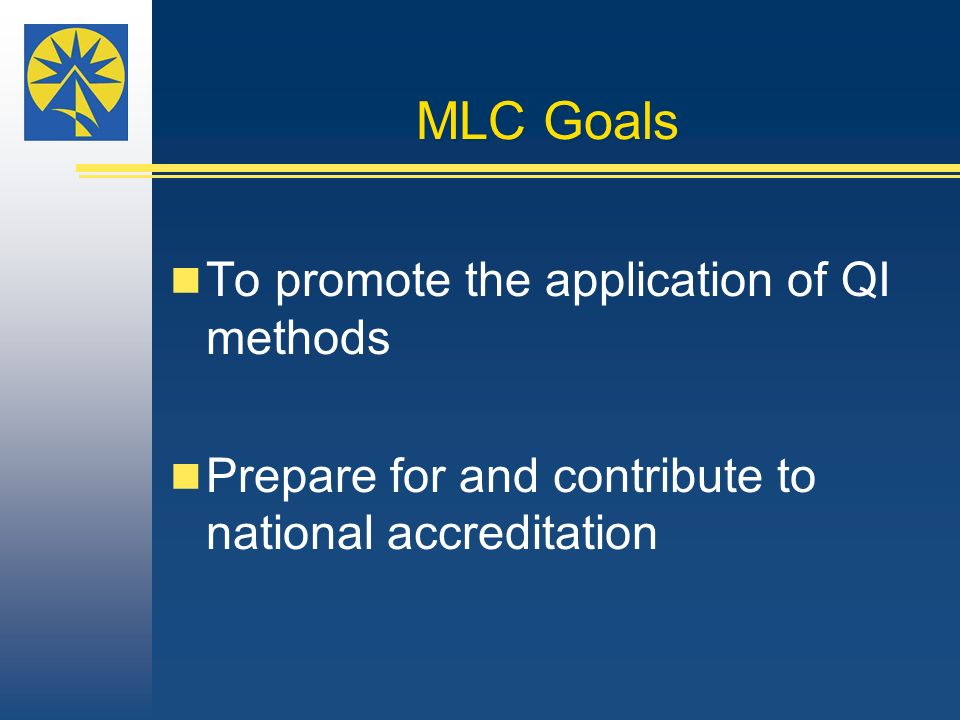 MLC Goals To promote the application of QI methods Prepare for and contribute to national accreditation