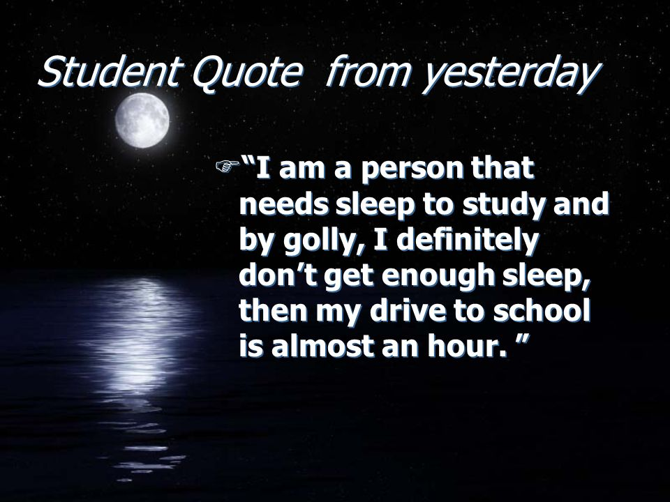 Student Quote from yesterday FI am a person that needs sleep to study and by golly, I definitely dont get enough sleep, then my drive to school is almost an hour.
