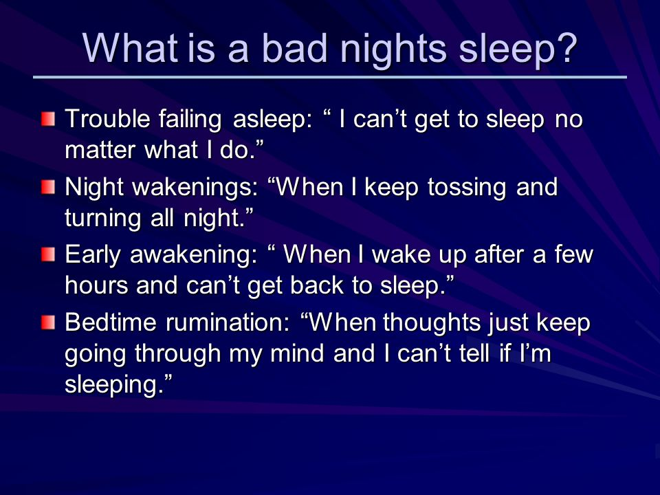 What is a bad nights sleep. Trouble failing asleep: I cant get to sleep no matter what I do.