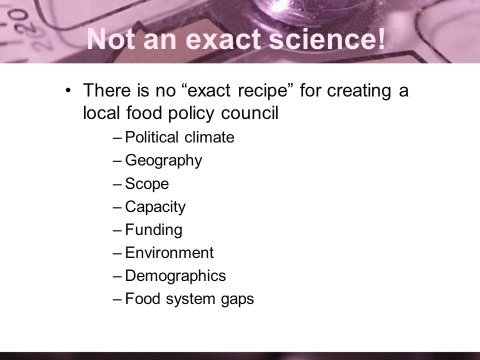 Not an exact science! There is no exact recipe for creating a local food policy council –Political climate –Geography –Scope –Capacity –Funding –Envir