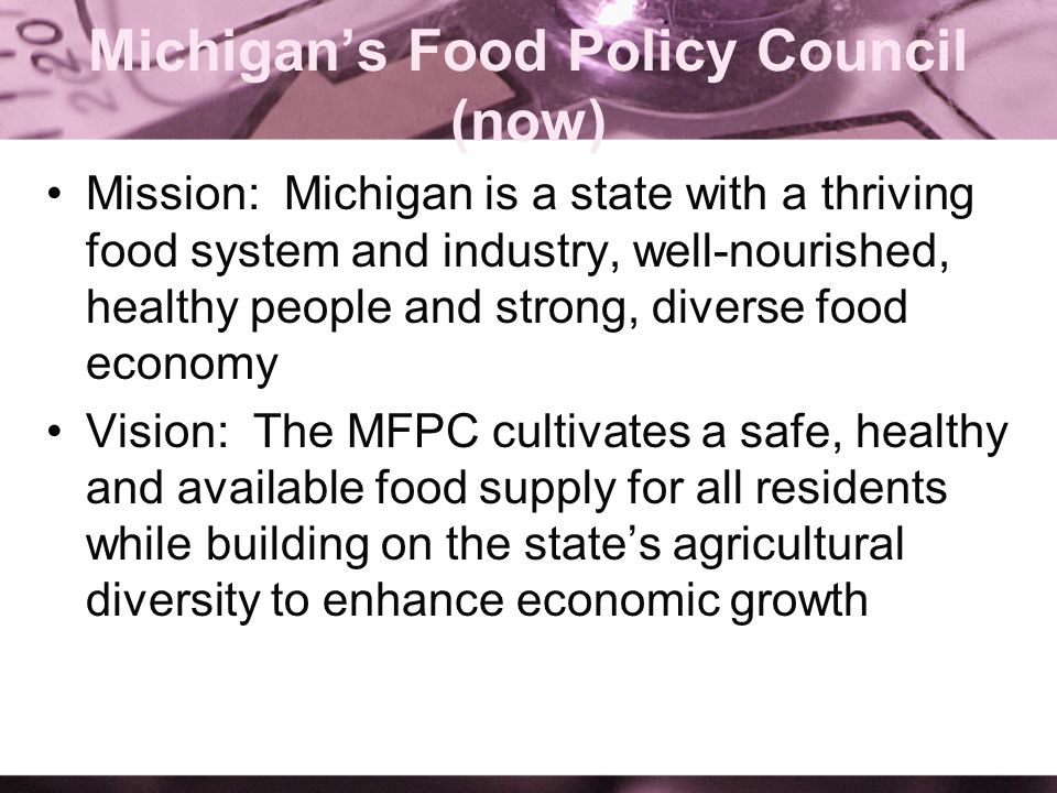 Michigans Food Policy Council (now) Mission: Michigan is a state with a thriving food system and industry, well-nourished, healthy people and strong,
