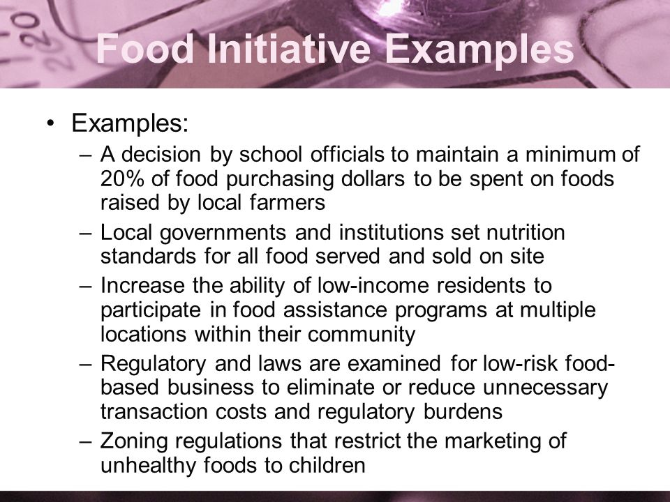 Food Initiative Examples Examples: –A decision by school officials to maintain a minimum of 20% of food purchasing dollars to be spent on foods raised