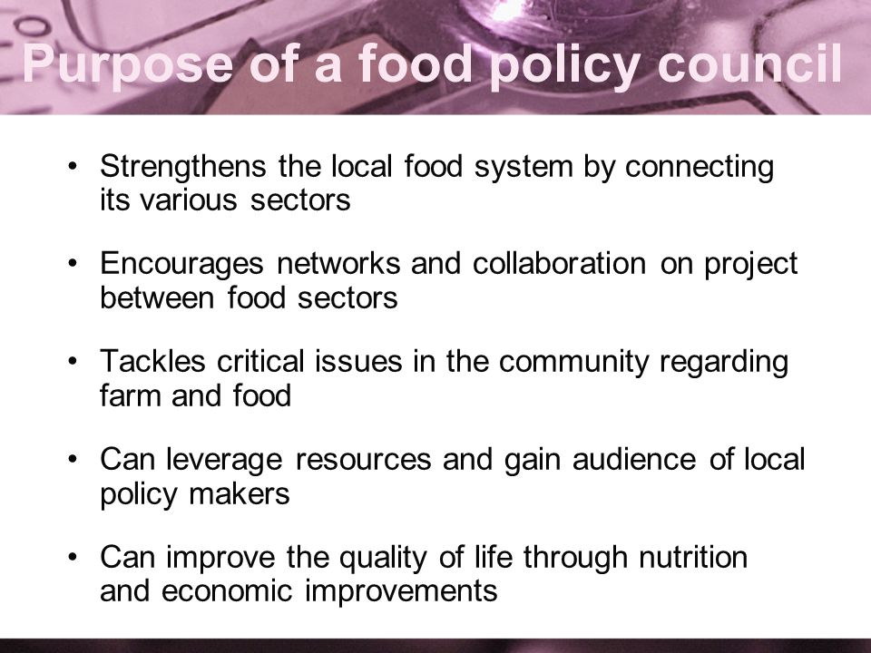 Purpose of a food policy council Strengthens the local food system by connecting its various sectors Encourages networks and collaboration on project