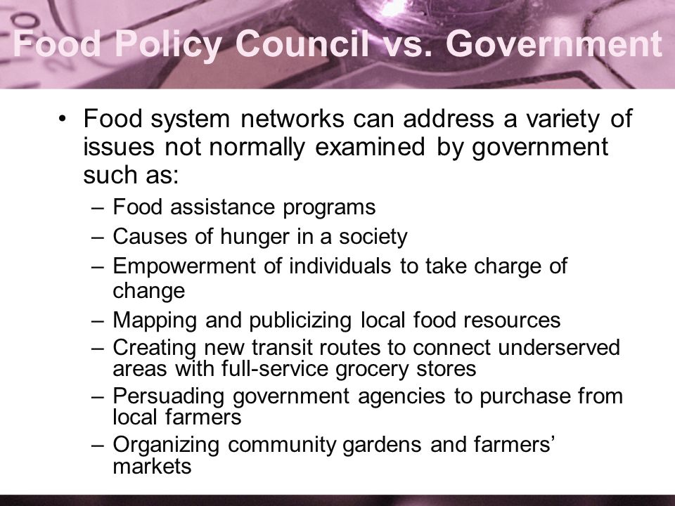 Food Policy Council vs. Government Food system networks can address a variety of issues not normally examined by government such as: –Food assistance