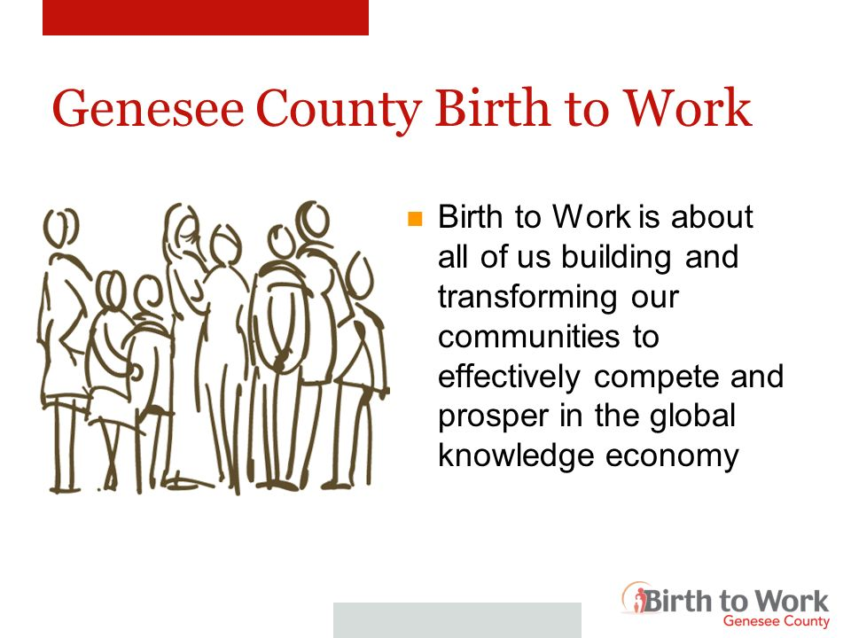 Genesee Birth to Work Birth to Work focuses efforts on the healthy development of children, youth, and young adults with special emphasis on those living in areas of concentrated poverty.