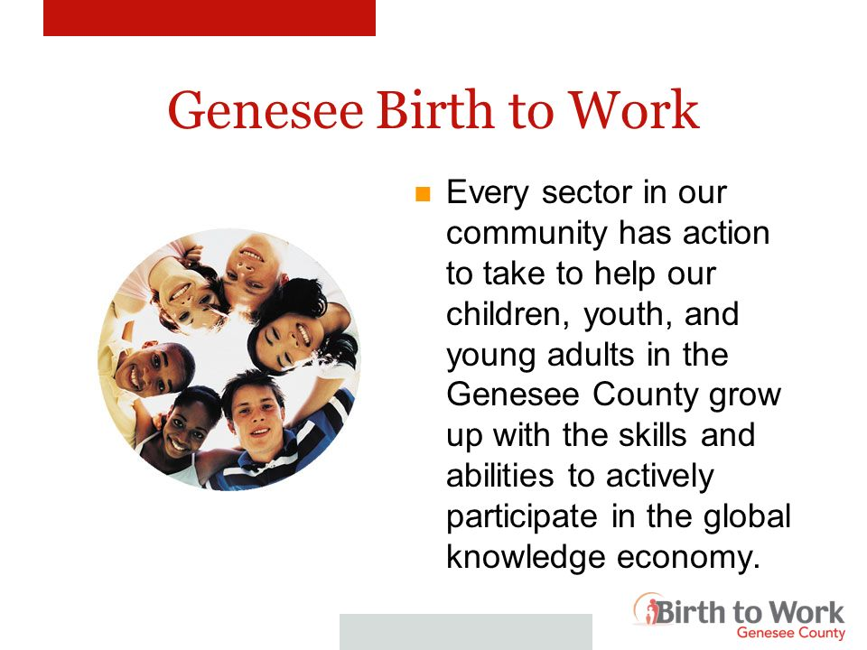 Genesee Birth to Work Every discipline of higher education has a knowledge contribution to make to help our children, youth, and young adults in the Genesee County grow up with the skills and abilities to actively participate in the global knowledge economy.
