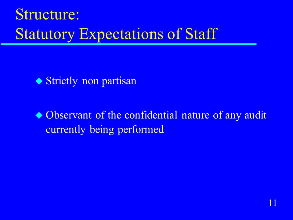 11 Structure: Statutory Expectations of Staff u Strictly non partisan u Observant of the confidential nature of any audit currently being performed