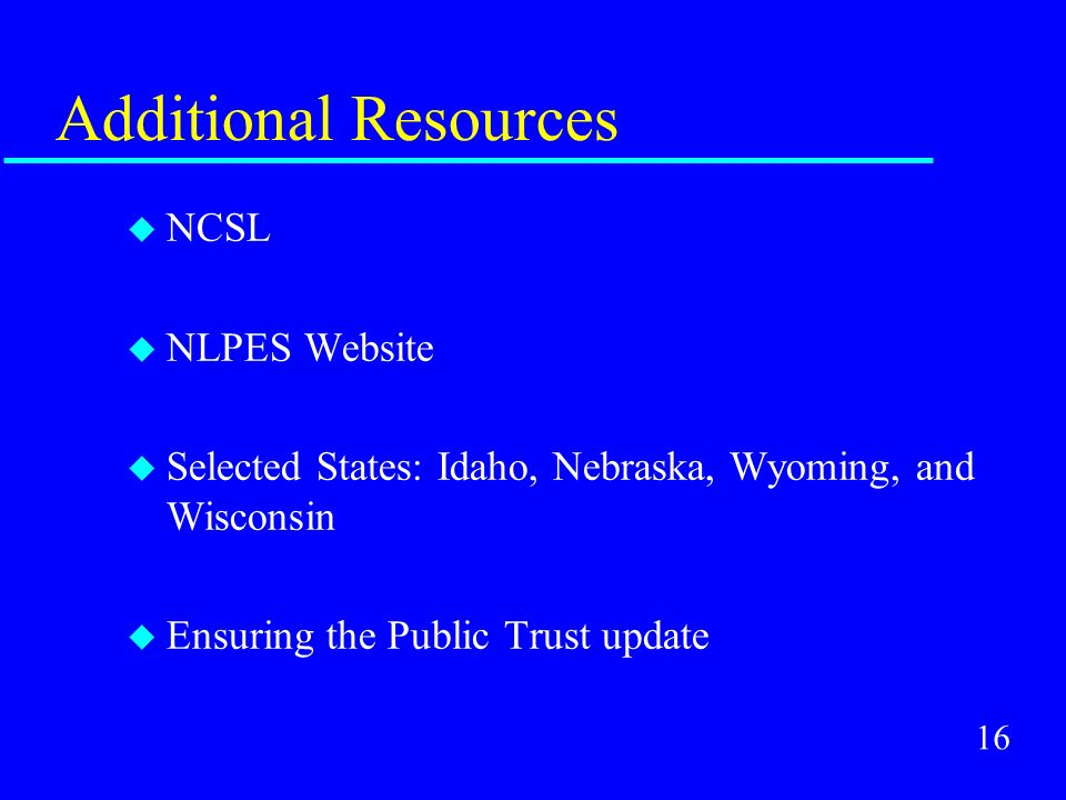 16 Additional Resources u NCSL u NLPES Website u Selected States: Idaho, Nebraska, Wyoming, and Wisconsin u Ensuring the Public Trust update