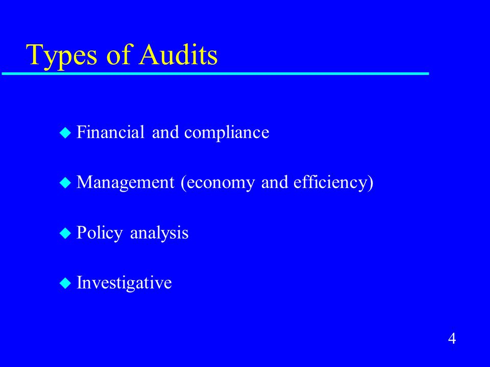 4 Types of Audits u Financial and compliance u Management (economy and efficiency) u Policy analysis u Investigative