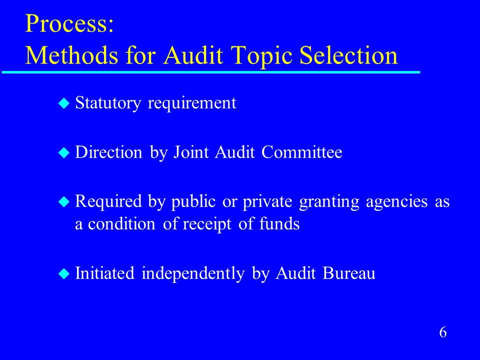 6 Process: Methods for Audit Topic Selection u Statutory requirement u Direction by Joint Audit Committee u Required by public or private granting age