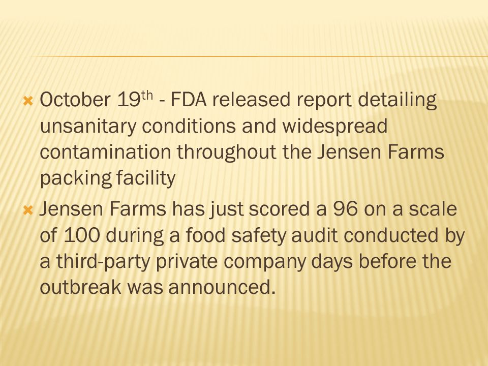 October 19 th - FDA released report detailing unsanitary conditions and widespread contamination throughout the Jensen Farms packing facility Jensen Farms has just scored a 96 on a scale of 100 during a food safety audit conducted by a third-party private company days before the outbreak was announced.