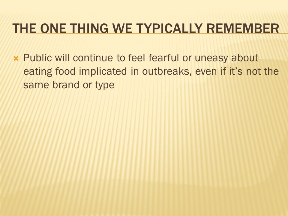 THE ONE THING WE TYPICALLY REMEMBER Public will continue to feel fearful or uneasy about eating food implicated in outbreaks, even if its not the same brand or type