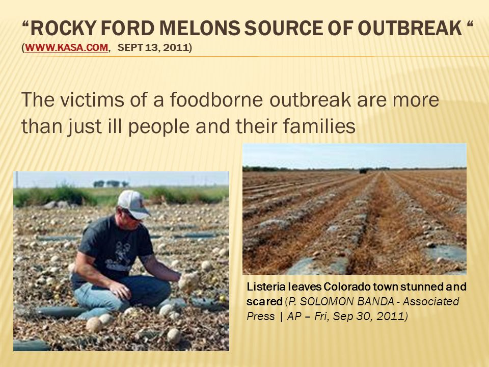 ROCKY FORD MELONS SOURCE OF OUTBREAK (WWW.KASA.COM, SEPT 13, 2011)WWW.KASA.COM The victims of a foodborne outbreak are more than just ill people and their families Listeria leaves Colorado town stunned and scared (P.