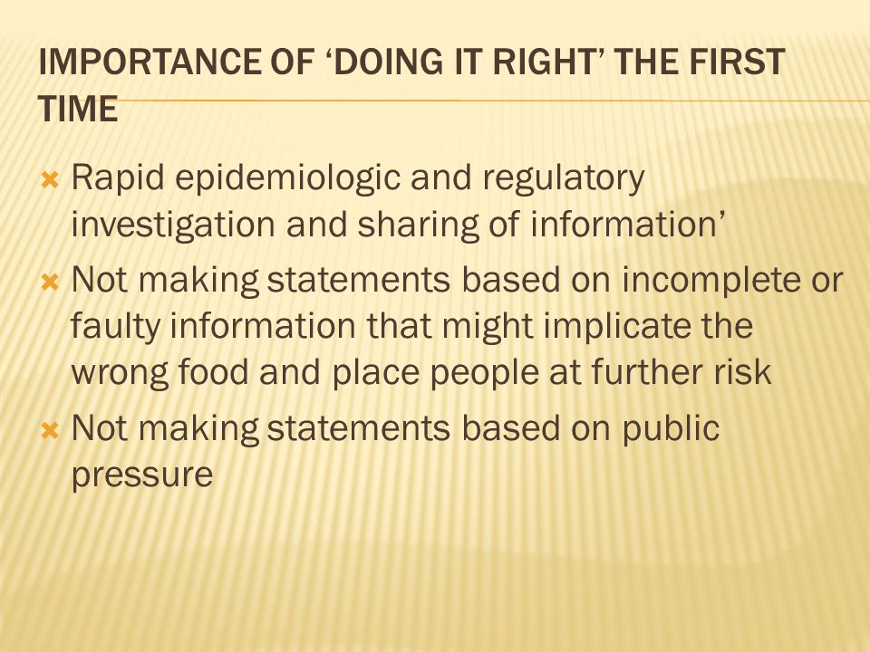 IMPORTANCE OF DOING IT RIGHT THE FIRST TIME Rapid epidemiologic and regulatory investigation and sharing of information Not making statements based on incomplete or faulty information that might implicate the wrong food and place people at further risk Not making statements based on public pressure
