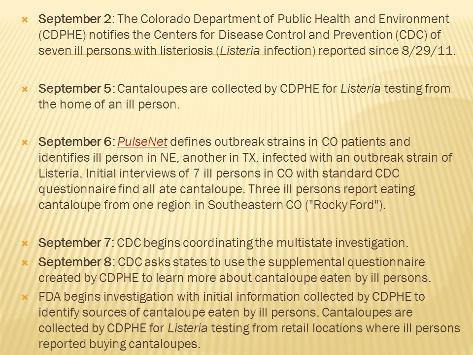 September 2: The Colorado Department of Public Health and Environment (CDPHE) notifies the Centers for Disease Control and Prevention (CDC) of seven ill persons with listeriosis (Listeria infection) reported since 8/29/11.