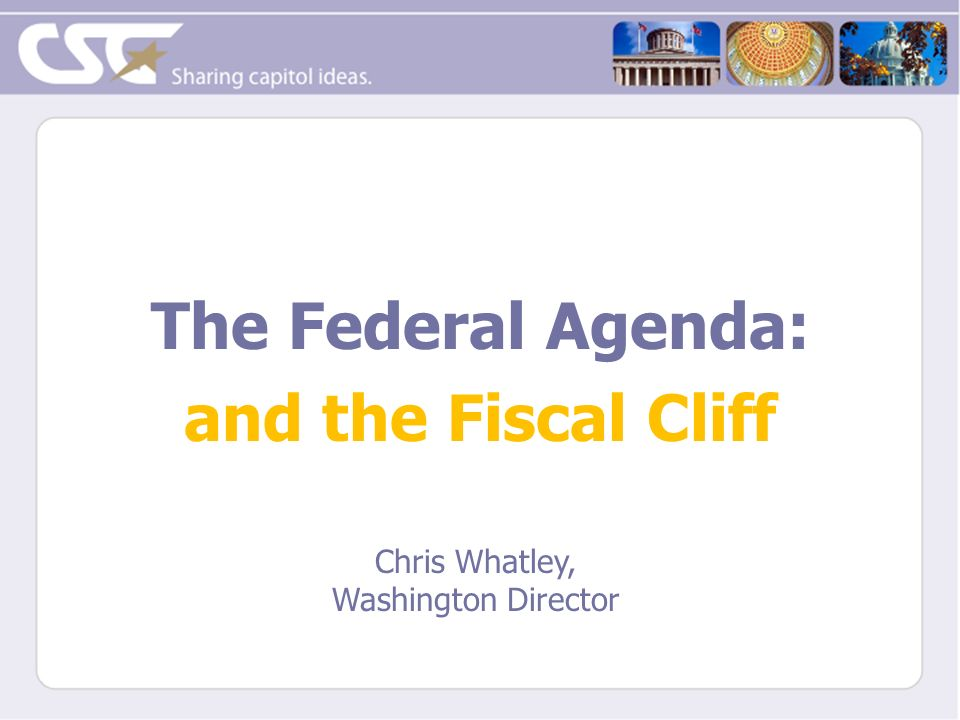 The Federal Agenda: and the Fiscal Cliff Chris Whatley, Washington Director