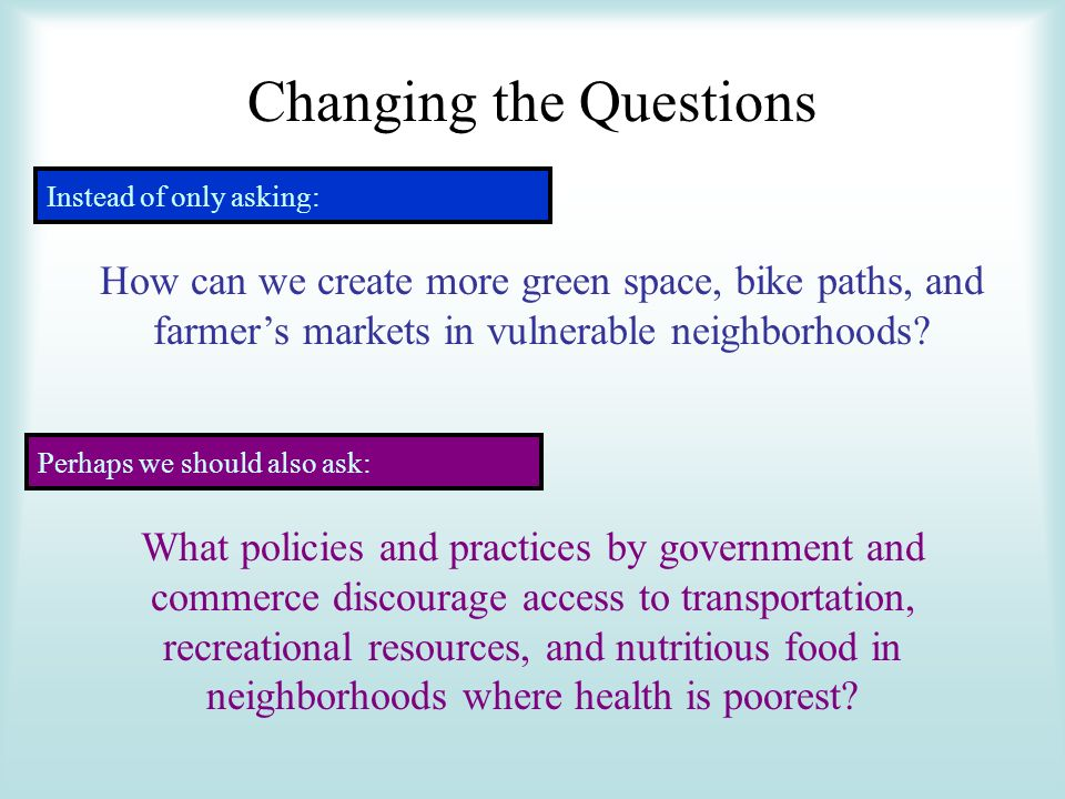 Changing the Questions Instead of only asking: How can we create more green space, bike paths, and farmers markets in vulnerable neighborhoods.