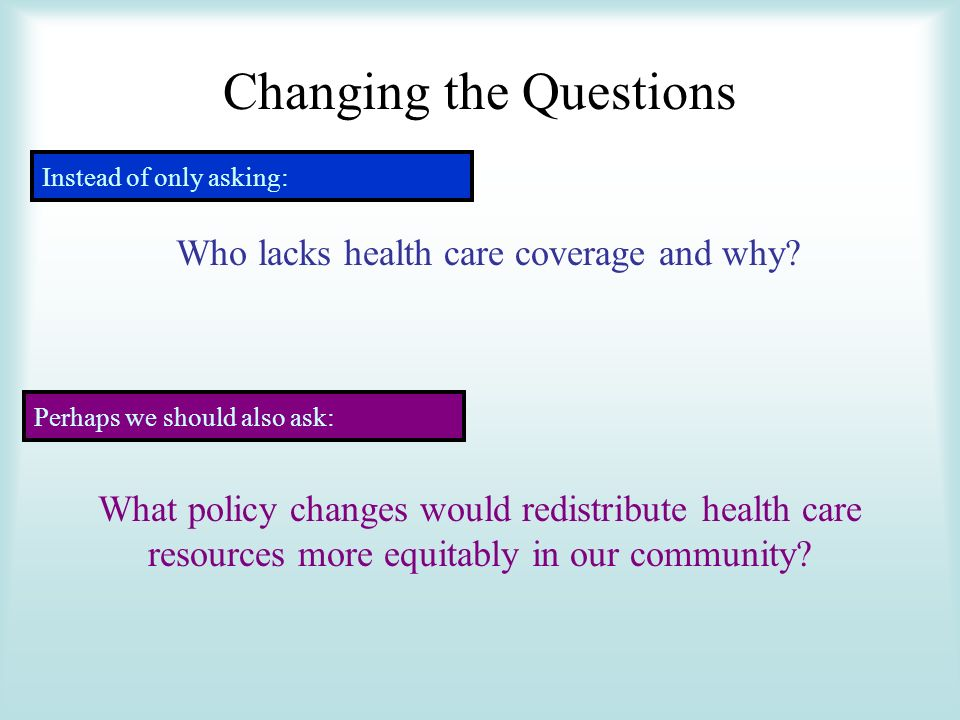 Changing the Questions Instead of only asking: Who lacks health care coverage and why.