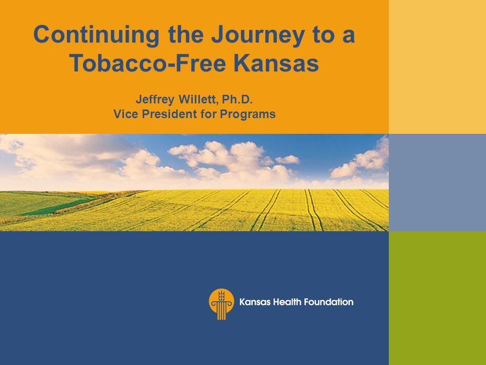 Continuing the Journey to a Tobacco-Free Kansas Jeffrey Willett, Ph.D. Vice President for Programs
