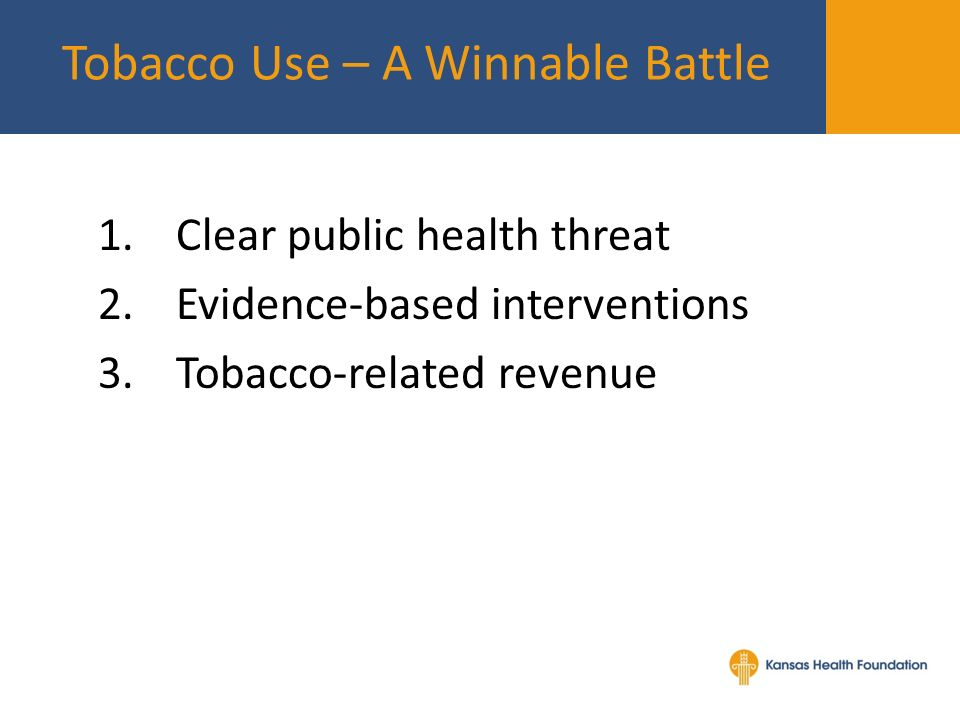 1.Clear public health threat 2.Evidence-based interventions 3.Tobacco-related revenue Tobacco Use – A Winnable Battle