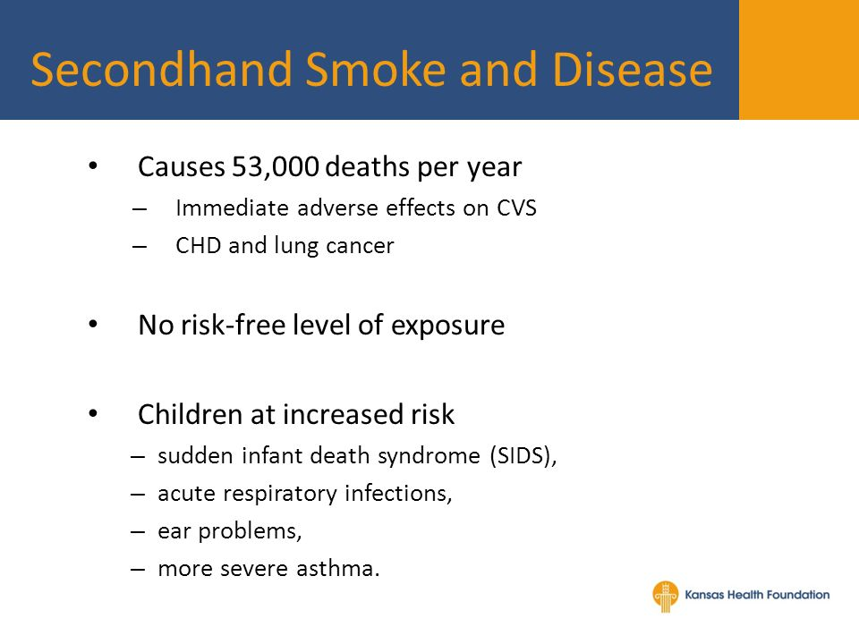 Secondhand Smoke and Disease Causes 53,000 deaths per year – Immediate adverse effects on CVS – CHD and lung cancer No risk-free level of exposure Children at increased risk – sudden infant death syndrome (SIDS), – acute respiratory infections, – ear problems, – more severe asthma.