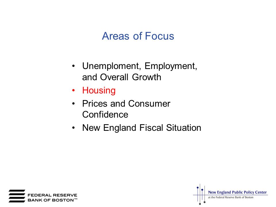 Areas of Focus Unemploment, Employment, and Overall Growth Housing Prices and Consumer Confidence New England Fiscal Situation