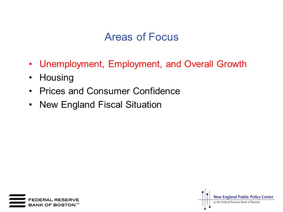 Areas of Focus Unemployment, Employment, and Overall Growth Housing Prices and Consumer Confidence New England Fiscal Situation