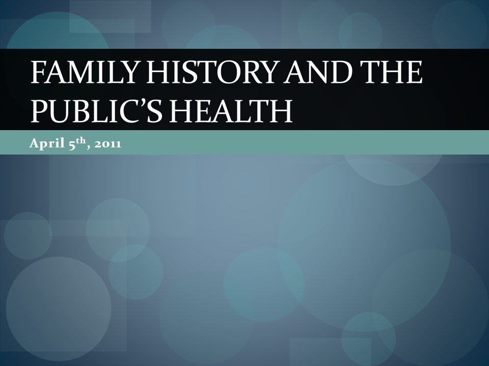 April 5 th, 2011 FAMILY HISTORY AND THE PUBLICS HEALTH