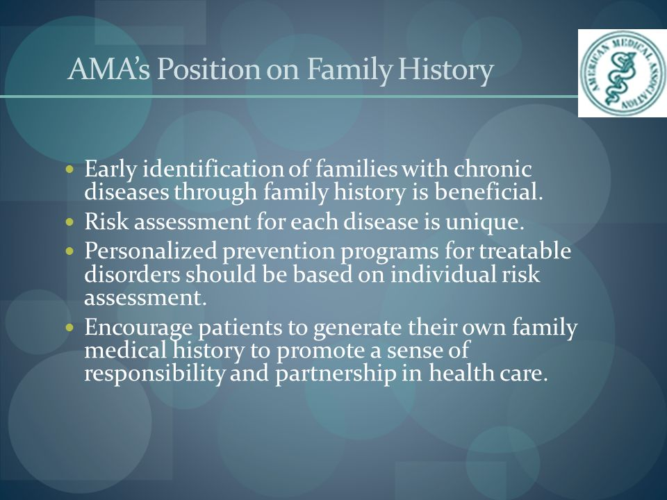 AMAs Position on Family History Early identification of families with chronic diseases through family history is beneficial.