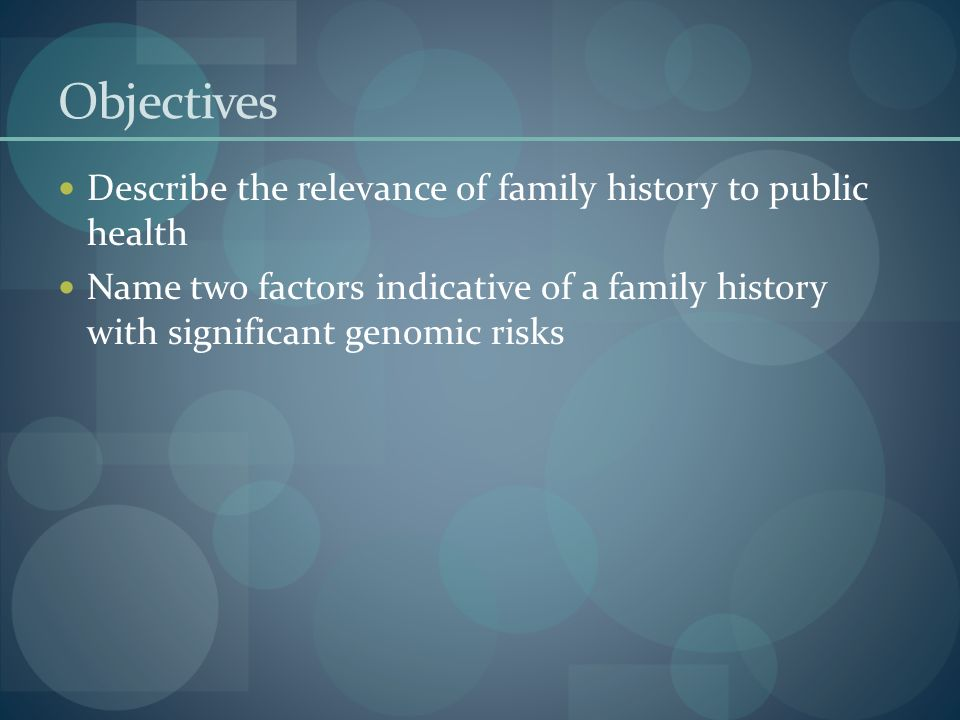 Objectives Describe the relevance of family history to public health Name two factors indicative of a family history with significant genomic risks