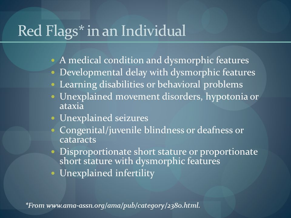 Red Flags* in an Individual A medical condition and dysmorphic features Developmental delay with dysmorphic features Learning disabilities or behavioral problems Unexplained movement disorders, hypotonia or ataxia Unexplained seizures Congenital/juvenile blindness or deafness or cataracts Disproportionate short stature or proportionate short stature with dysmorphic features Unexplained infertility *From