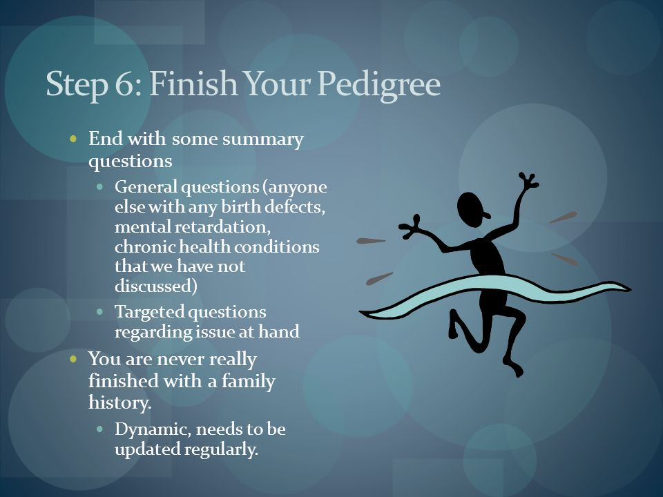 Step 6: Finish Your Pedigree End with some summary questions General questions (anyone else with any birth defects, mental retardation, chronic health conditions that we have not discussed) Targeted questions regarding issue at hand You are never really finished with a family history.