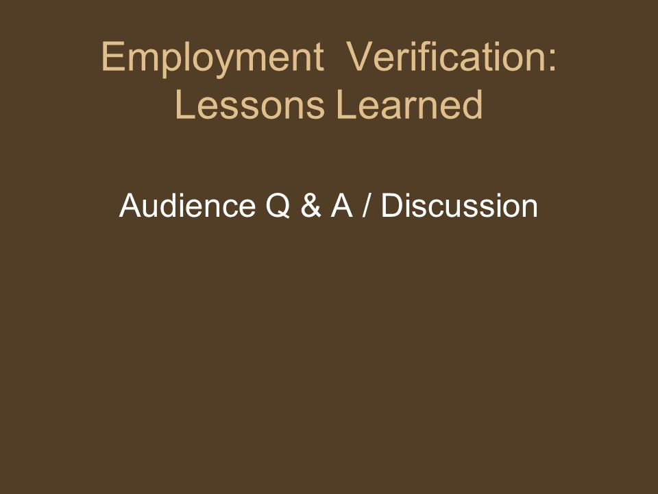 Employment Verification: Lessons Learned Audience Q & A / Discussion