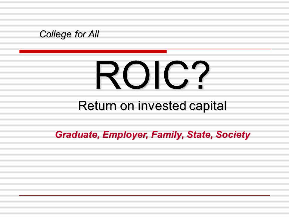 College for All ROIC? Return on invested capital Graduate, Employer, Family, State, Society