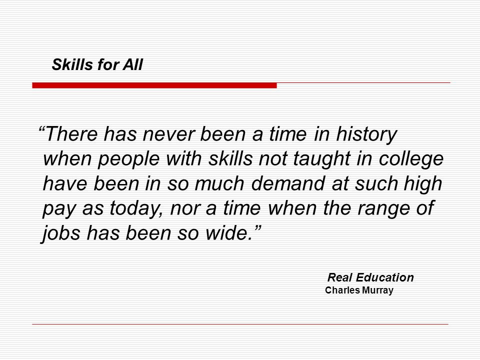 There has never been a time in history when people with skills not taught in college have been in so much demand at such high pay as today, nor a time