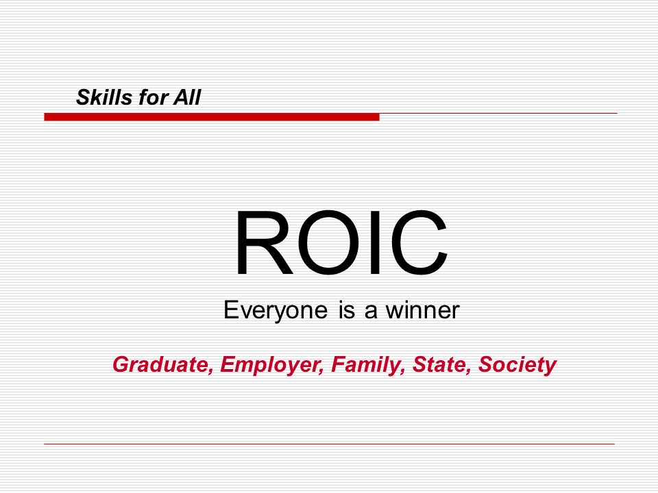 Skills for All ROIC Everyone is a winner Graduate, Employer, Family, State, Society