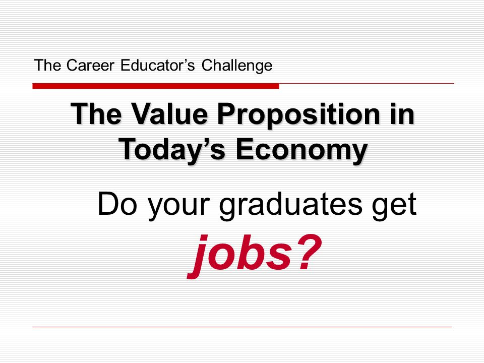 The Career Educators Challenge Do your graduates get jobs? The Value Proposition in Todays Economy