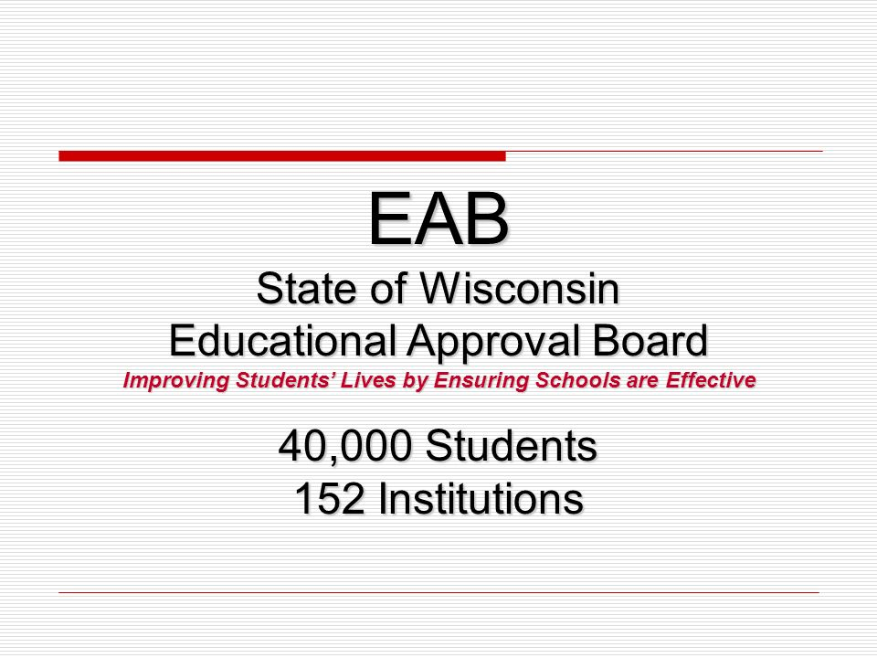 EAB State of Wisconsin Educational Approval Board Improving Students Lives by Ensuring Schools are Effective 40,000 Students 152 Institutions