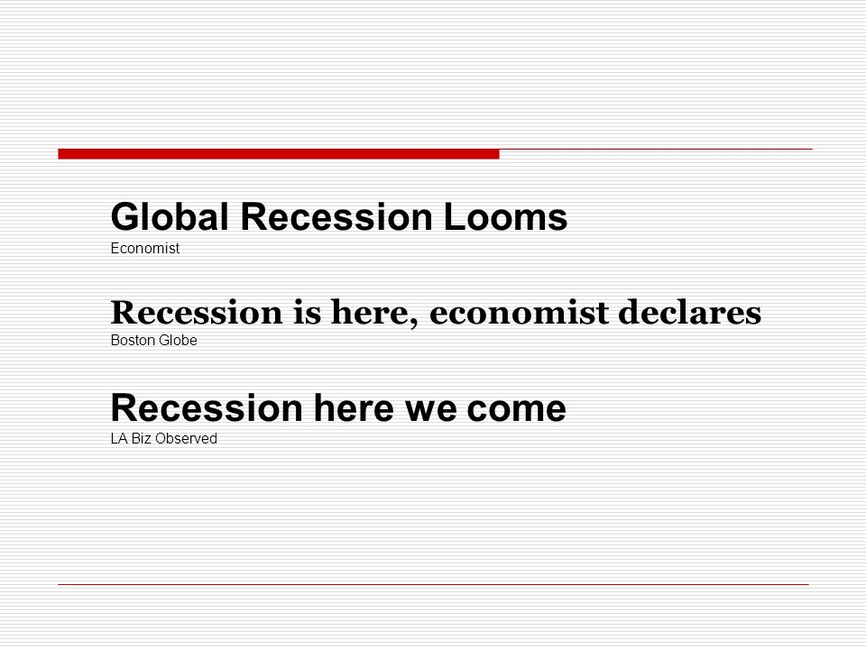Global Recession Looms Economist Recession is here, economist declares Boston Globe Recession here we come LA Biz Observed