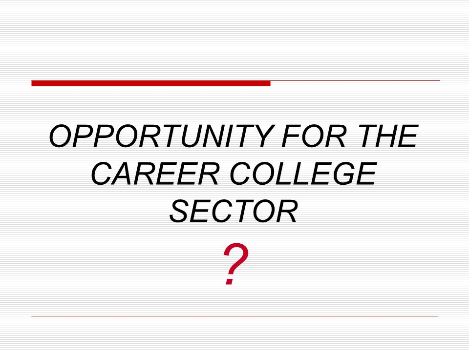 OPPORTUNITY FOR THE CAREER COLLEGE SECTOR ?