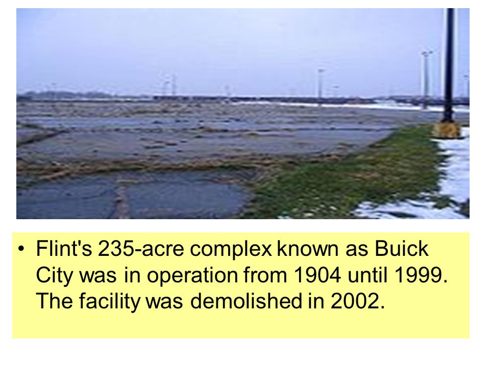 Flint s 235-acre complex known as Buick City was in operation from 1904 until 1999.