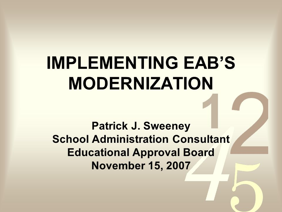 IMPLEMENTING EABS MODERNIZATION Patrick J. Sweeney School Administration Consultant Educational Approval Board November 15, 2007