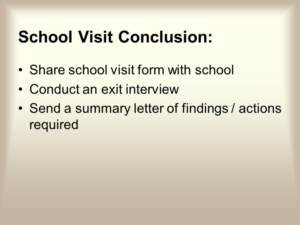 School Visit Conclusion: Share school visit form with school Conduct an exit interview Send a summary letter of findings / actions required