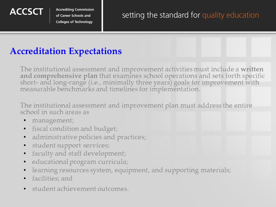 Accreditation Expectations The institutional assessment and improvement activities must include a written and comprehensive plan that examines school operations and sets forth specific short- and long-range (i.e., minimally three years) goals for improvement with measurable benchmarks and timelines for implementation.