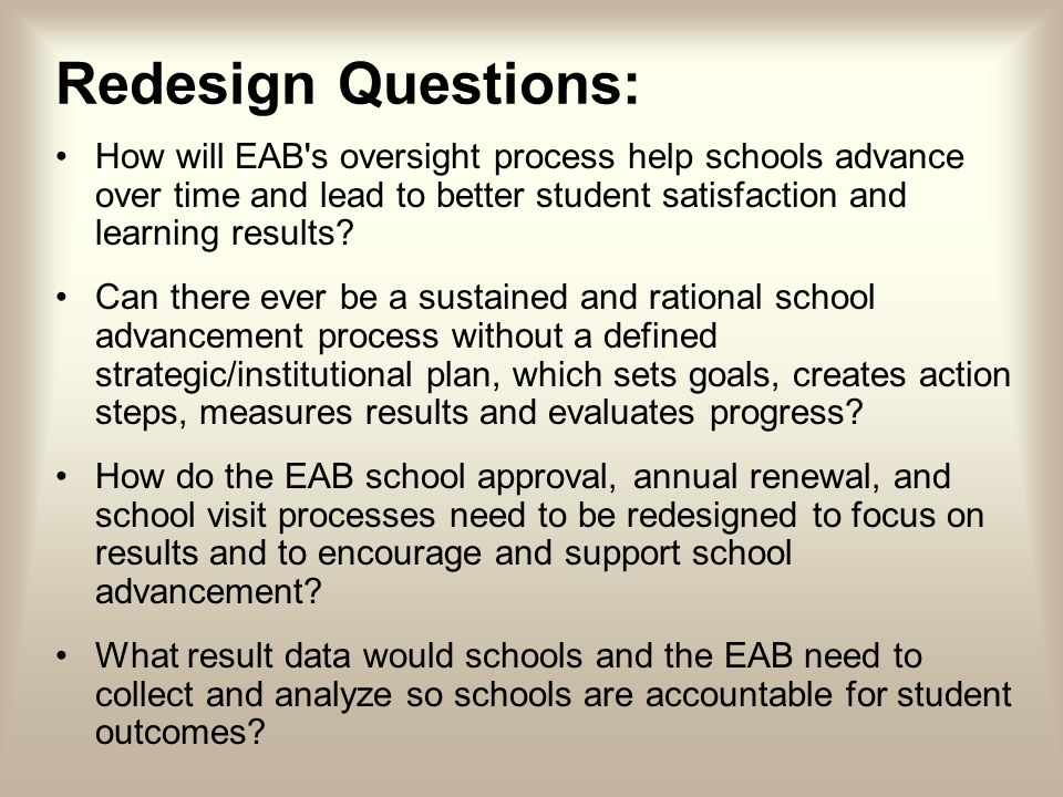 Redesign Questions: How will EAB s oversight process help schools advance over time and lead to better student satisfaction and learning results.