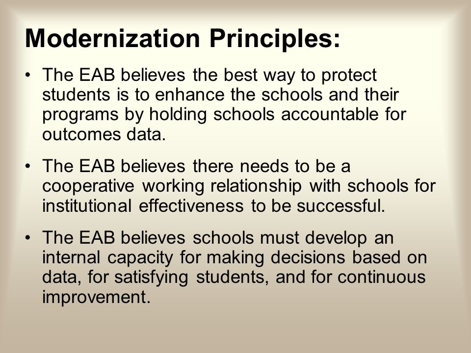 Modernization Principles: The EAB believes the best way to protect students is to enhance the schools and their programs by holding schools accountable for outcomes data.