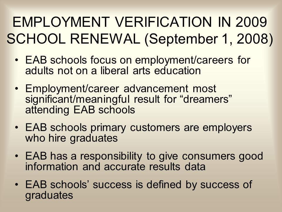 EMPLOYMENT VERIFICATION IN 2009 SCHOOL RENEWAL (September 1, 2008) EAB schools focus on employment/careers for adults not on a liberal arts education Employment/career advancement most significant/meaningful result for dreamers attending EAB schools EAB schools primary customers are employers who hire graduates EAB has a responsibility to give consumers good information and accurate results data EAB schools success is defined by success of graduates